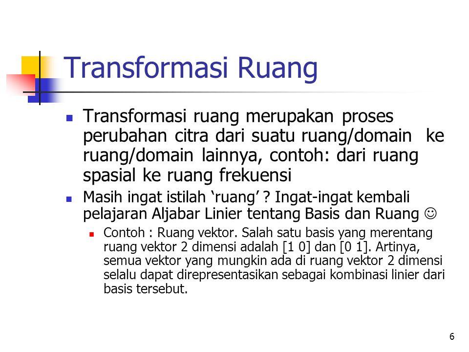 6 Transformasi Ruang Transformasi ruang merupakan proses perubahan citra dari suatu ruang/domain ke ruang/domain lainnya, contoh: dari ruang spasial k