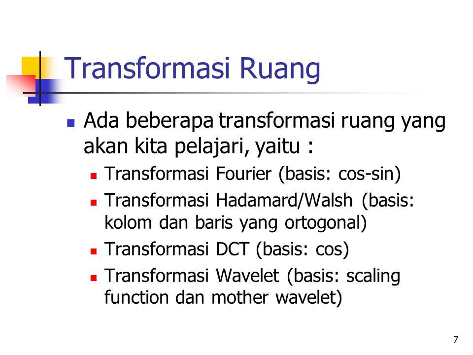 7 Transformasi Ruang Ada beberapa transformasi ruang yang akan kita pelajari, yaitu : Transformasi Fourier (basis: cos-sin) Transformasi Hadamard/Wals