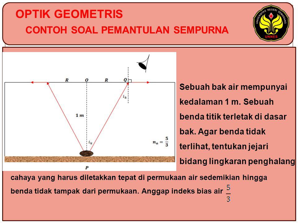 OPTIK GEOMETRIS CONTOH SOAL PEMANTULAN SEMPURNA Sebuah bak air mempunyai kedalaman 1 m. Sebuah benda titik terletak di dasar bak. Agar benda tidak ter