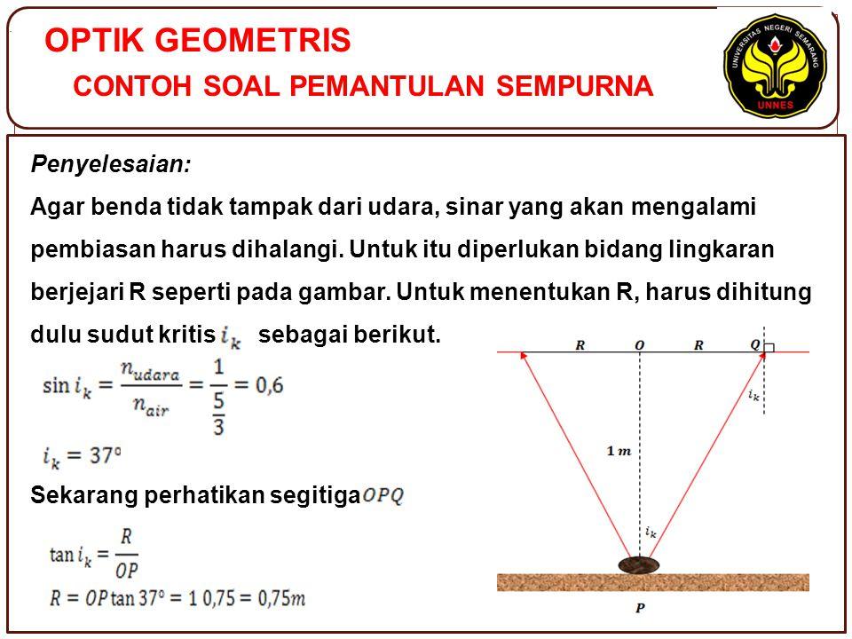OPTIK GEOMETRIS CONTOH SOAL PEMANTULAN SEMPURNA. Penyelesaian: Agar benda tidak tampak dari udara, sinar yang akan mengalami pembiasan harus dihalangi