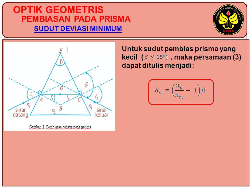 OPTIK GEOMETRIS PEMBIASAN PADA PRISMA SUDUT DEVIASI MINIMUM ( Untuk sudut pembias prisma yang kecil (, maka persamaan (3) dapat ditulis menjadi:
