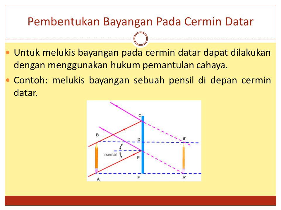 Pembentukan Bayangan Pada Cermin Datar Untuk melukis bayangan pada cermin datar dapat dilakukan dengan menggunakan hukum pemantulan cahaya. Contoh: me