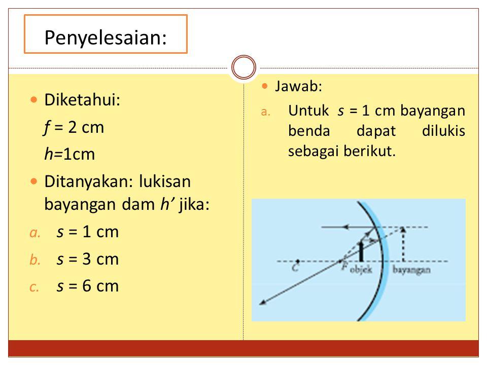 Penyelesaian: Diketahui: f = 2 cm h=1cm Ditanyakan: lukisan bayangan dam h' jika: a. s = 1 cm b. s = 3 cm c. s = 6 cm Jawab: a. Untuk s = 1 cm bayanga