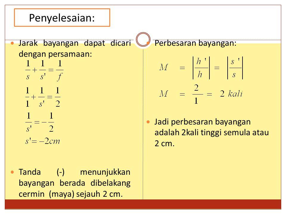Jarak bayangan dapat dicari dengan persamaan: Tanda (-) menunjukkan bayangan berada dibelakang cermin (maya) sejauh 2 cm. Penyelesaian: Perbesaran bay