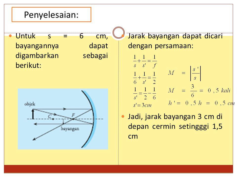 Jarak bayangan dapat dicari dengan persamaan: Jadi, jarak bayangan 3 cm di depan cermin setingggi 1,5 cm Penyelesaian: Untuk s = 6 cm, bayangannya dapat digambarkan sebagai berikut: