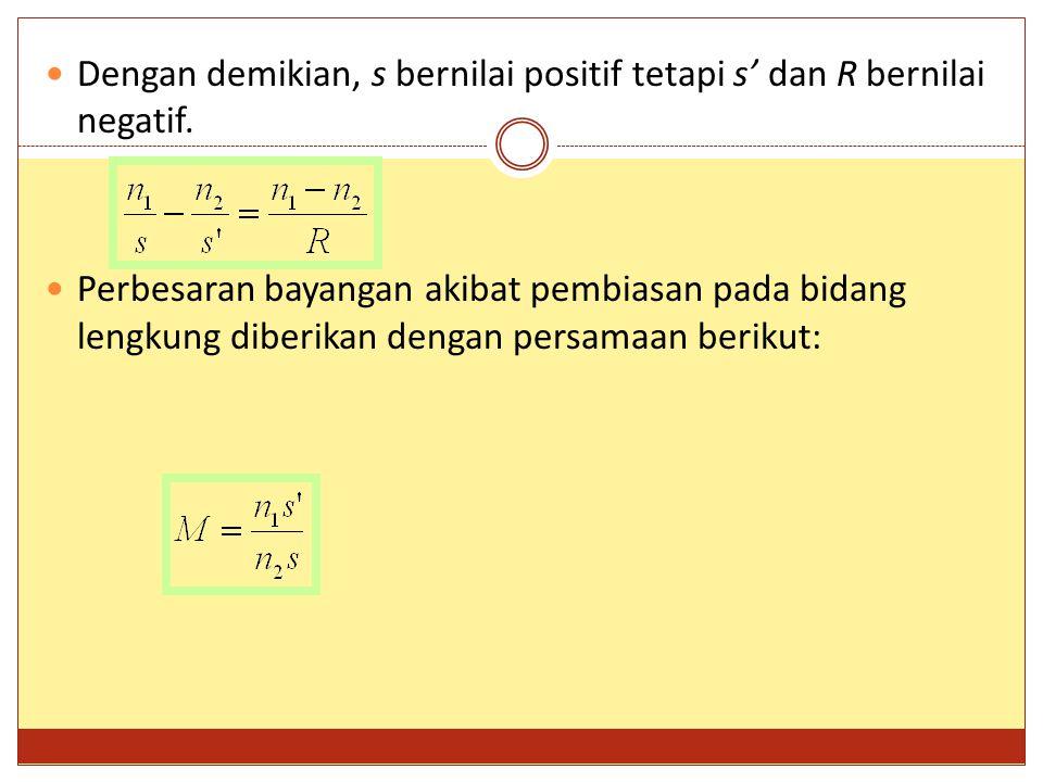 Dengan demikian, s bernilai positif tetapi s' dan R bernilai negatif. Perbesaran bayangan akibat pembiasan pada bidang lengkung diberikan dengan persa