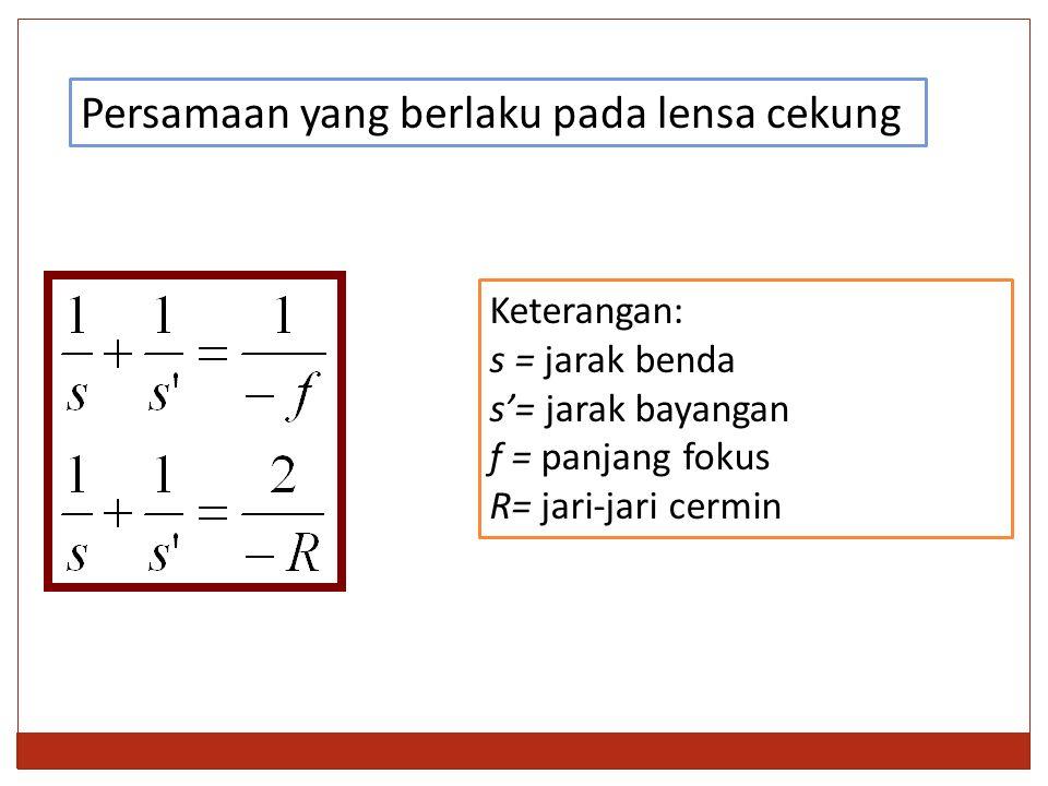 Persamaan yang berlaku pada lensa cekung Keterangan: s = jarak benda s'= jarak bayangan f = panjang fokus R= jari-jari cermin