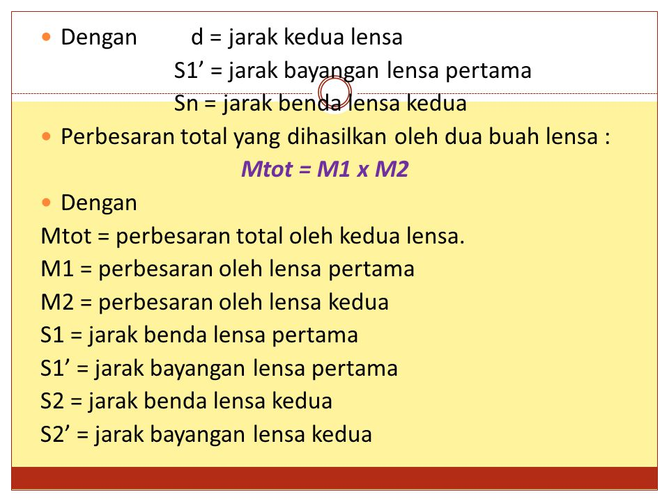 Dengan d = jarak kedua lensa S1' = jarak bayangan lensa pertama Sn = jarak benda lensa kedua Perbesaran total yang dihasilkan oleh dua buah lensa : Mtot = M1 x M2 Dengan Mtot = perbesaran total oleh kedua lensa.