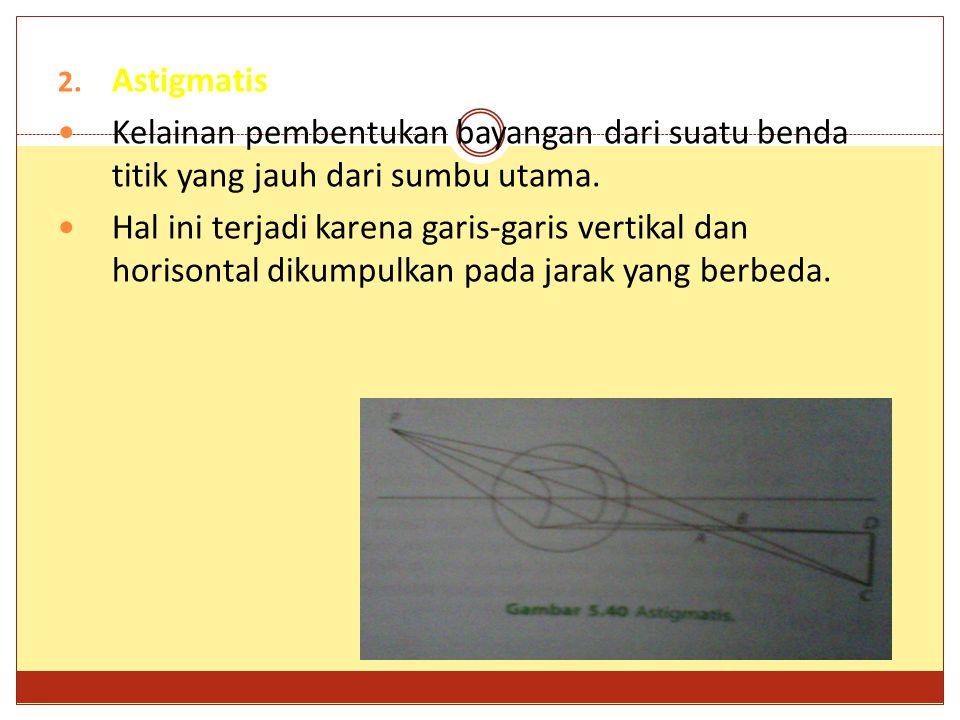 2. Astigmatis Kelainan pembentukan bayangan dari suatu benda titik yang jauh dari sumbu utama. Hal ini terjadi karena garis-garis vertikal dan horison