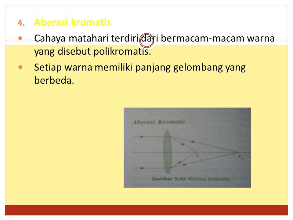 4.Aberasi kromatis Cahaya matahari terdiri dari bermacam-macam warna yang disebut polikromatis.