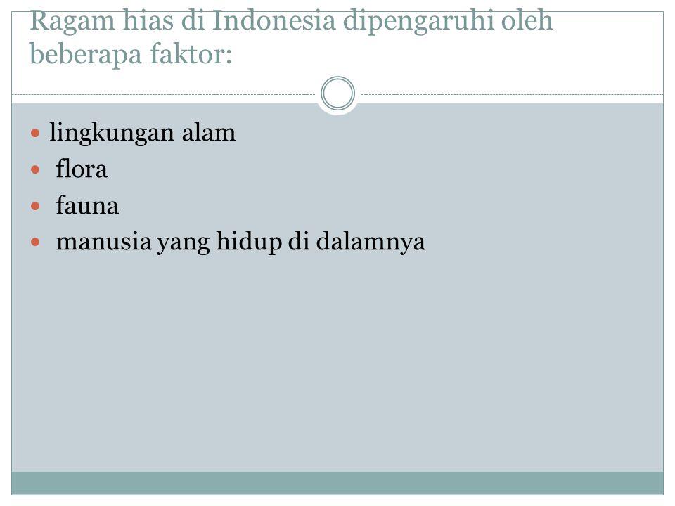 Ragam hias di Indonesia dipengaruhi oleh beberapa faktor: lingkungan alam flora fauna manusia yang hidup di dalamnya
