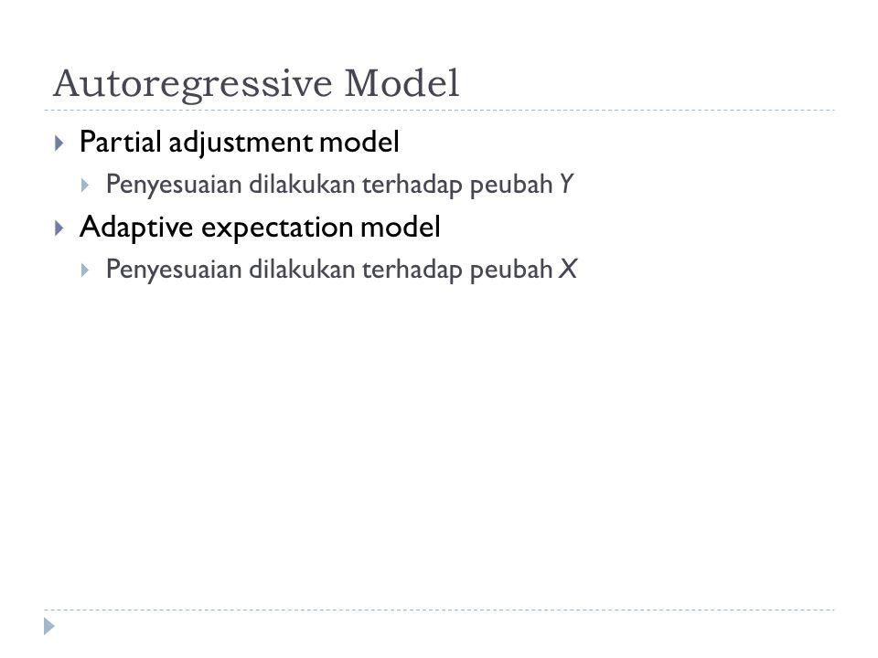 Autoregressive Model  Partial adjustment model  Penyesuaian dilakukan terhadap peubah Y  Adaptive expectation model  Penyesuaian dilakukan terhadap peubah X