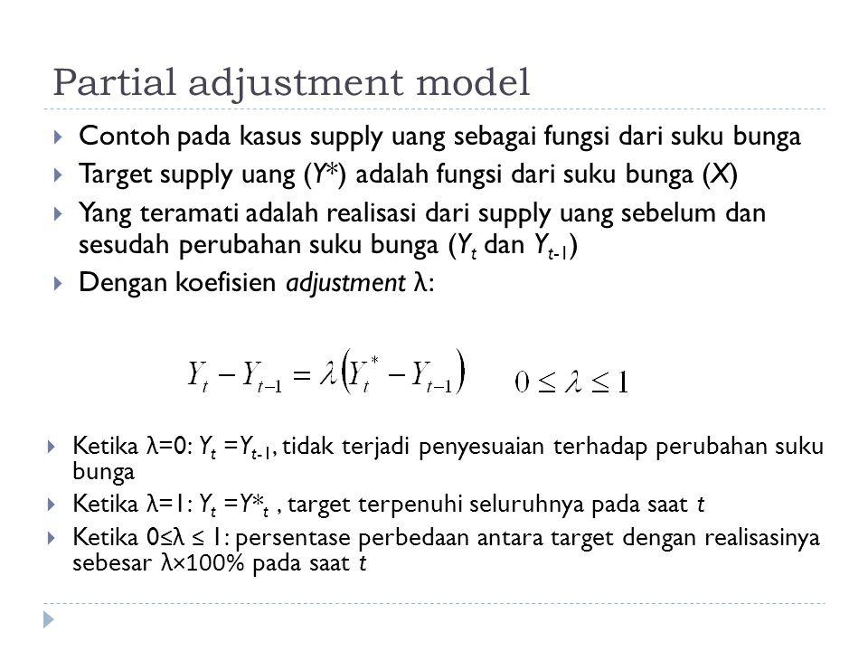 Partial adjustment model  Contoh pada kasus supply uang sebagai fungsi dari suku bunga  Target supply uang (Y*) adalah fungsi dari suku bunga (X)  Yang teramati adalah realisasi dari supply uang sebelum dan sesudah perubahan suku bunga (Y t dan Y t-1 )  Dengan koefisien adjustment λ:  Ketika λ =0: Y t =Y t-1, tidak terjadi penyesuaian terhadap perubahan suku bunga  Ketika λ =1: Y t =Y* t, target terpenuhi seluruhnya pada saat t  Ketika 0 ≤λ ≤ 1: persentase perbedaan antara target dengan realisasinya sebesar λ×100% pada saat t