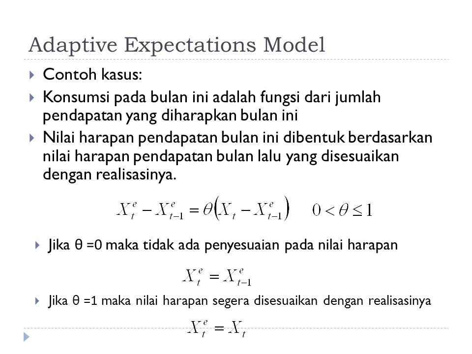 Adaptive Expectations Model  Contoh kasus:  Konsumsi pada bulan ini adalah fungsi dari jumlah pendapatan yang diharapkan bulan ini  Nilai harapan pendapatan bulan ini dibentuk berdasarkan nilai harapan pendapatan bulan lalu yang disesuaikan dengan realisasinya.