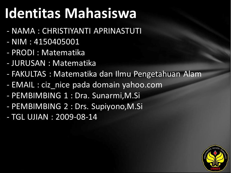 Identitas Mahasiswa - NAMA : CHRISTIYANTI APRINASTUTI - NIM : 4150405001 - PRODI : Matematika - JURUSAN : Matematika - FAKULTAS : Matematika dan Ilmu Pengetahuan Alam - EMAIL : ciz_nice pada domain yahoo.com - PEMBIMBING 1 : Dra.