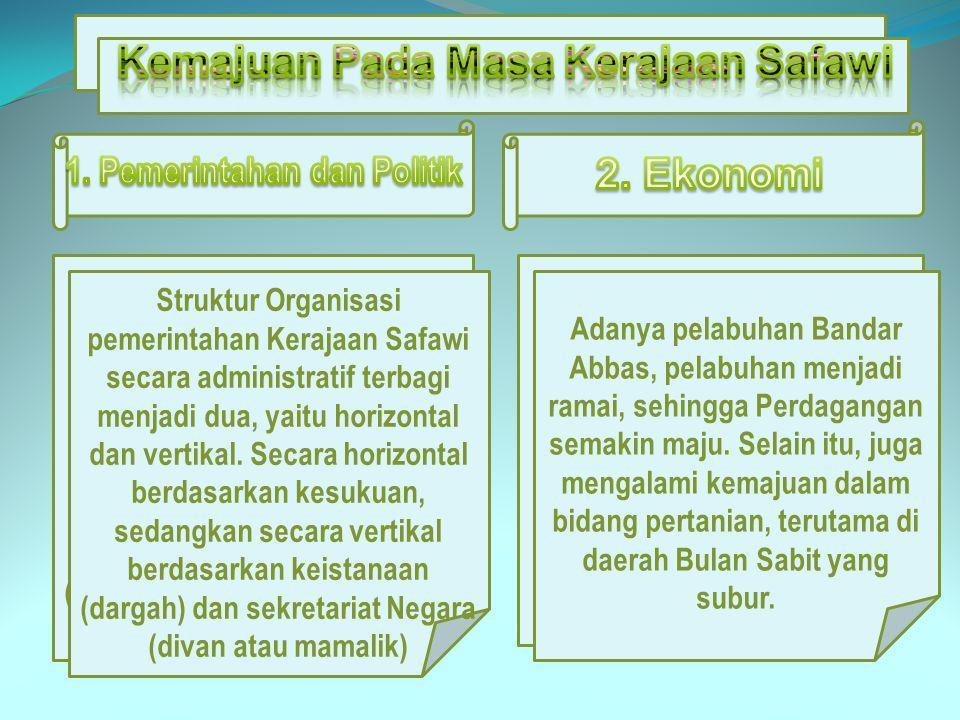 Struktur Organisasi pemerintahan Kerajaan Safawi secara administratif terbagi menjadi dua, yaitu horizontal dan vertikal. Secara horizontal berdasarka