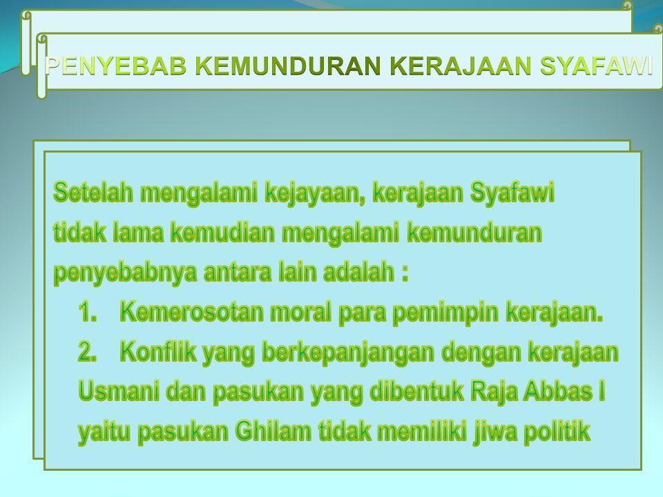Setelah mengalami kejayaan, kerajaan Syafawi tidak lama kemudian mengalami kemunduran penyebabnya antara lain adalah : 1. Kemerosotan moral para pemim