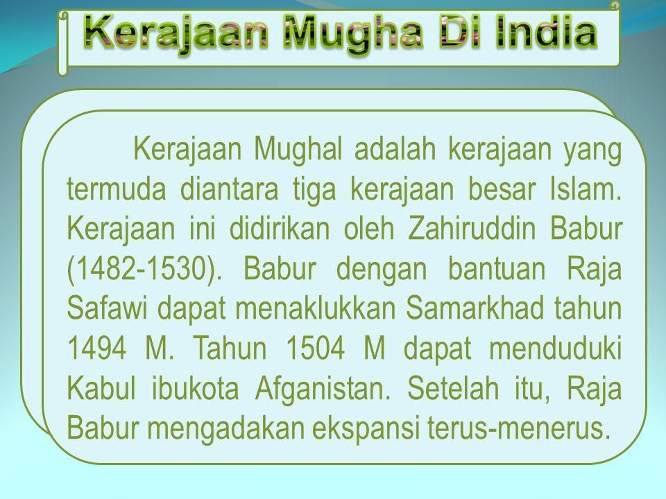 Kerajaan Mughal adalah kerajaan yang termuda diantara tiga kerajaan besar Islam. Kerajaan ini didirikan oleh Zahiruddin Babur (1482-1530). Babur denga