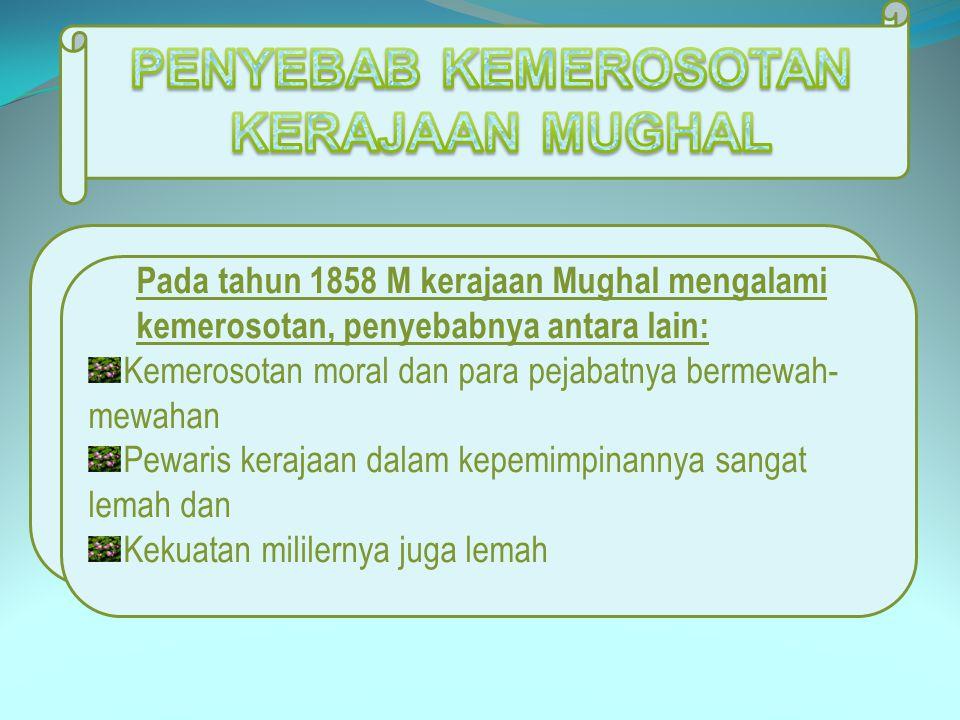 Pada tahun 1858 M kerajaan Mughal mengalami kemerosotan, penyebabnya antara lain: Kemerosotan moral dan para pejabatnya bermewah- mewahan Pewaris kera