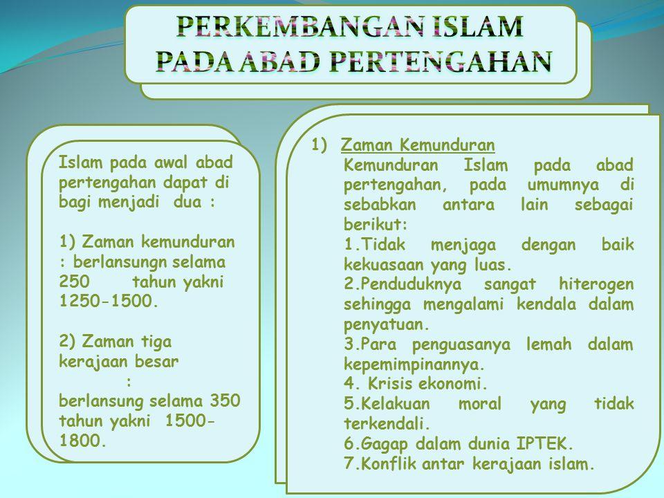 Islam pada awal abad pertengahan dapat di bagi menjadi dua : 1) Zaman kemunduran : berlansungn selama 250 tahun yakni 1250-1500. 2) Zaman tiga kerajaa