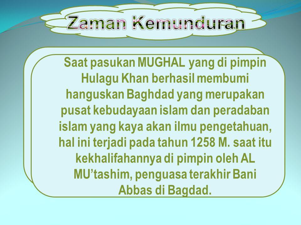 Saat pasukan MUGHAL yang di pimpin Hulagu Khan berhasil membumi hanguskan Baghdad yang merupakan pusat kebudayaan islam dan peradaban islam yang kaya