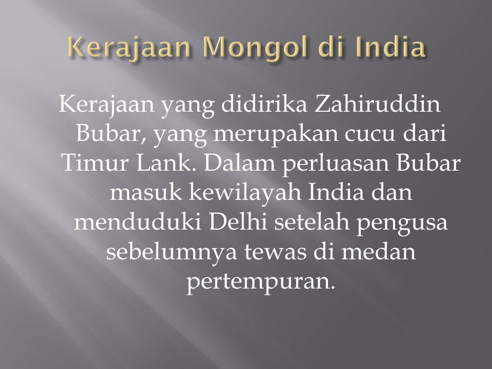 Kerajaan yang didirika Zahiruddin Bubar, yang merupakan cucu dari Timur Lank. Dalam perluasan Bubar masuk kewilayah India dan menduduki Delhi setelah