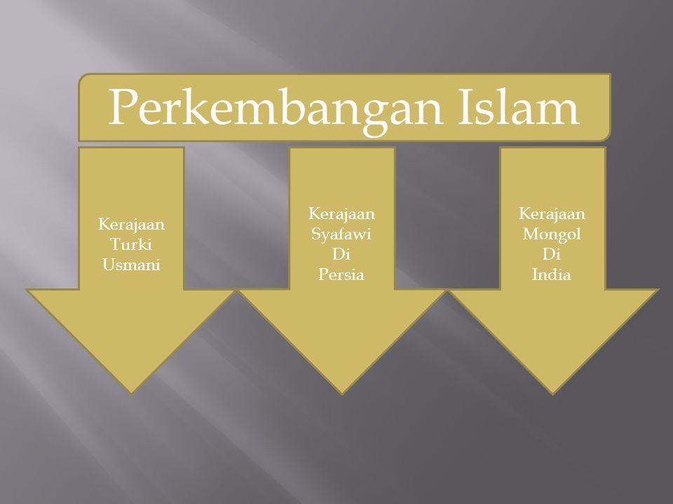 Perkembangan Islam Kerajaan Turki Usmani Kerajaan Syafawi Di Persia Kerajaan Mongol Di India