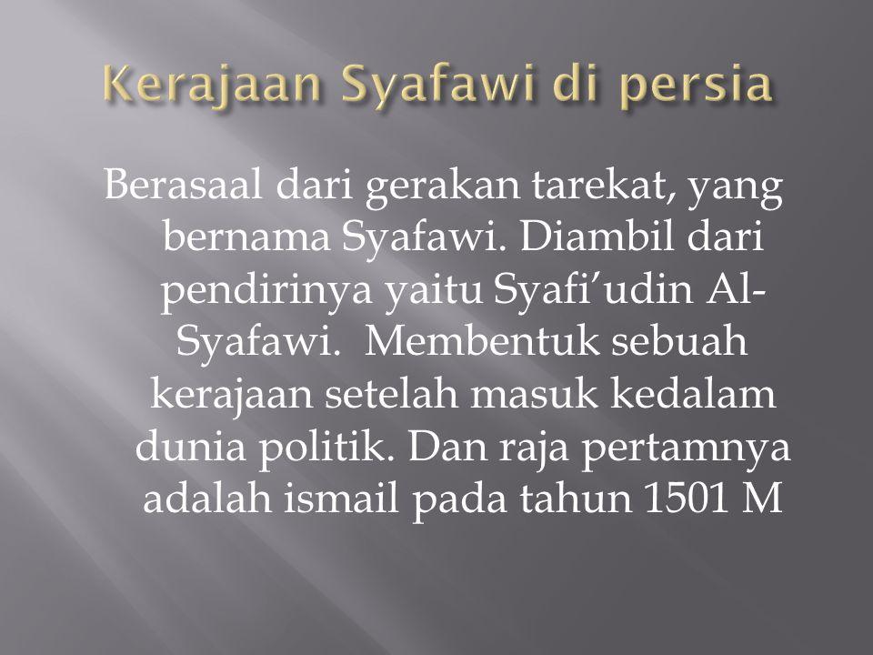 Berasaal dari gerakan tarekat, yang bernama Syafawi. Diambil dari pendirinya yaitu Syafi'udin Al- Syafawi. Membentuk sebuah kerajaan setelah masuk ked