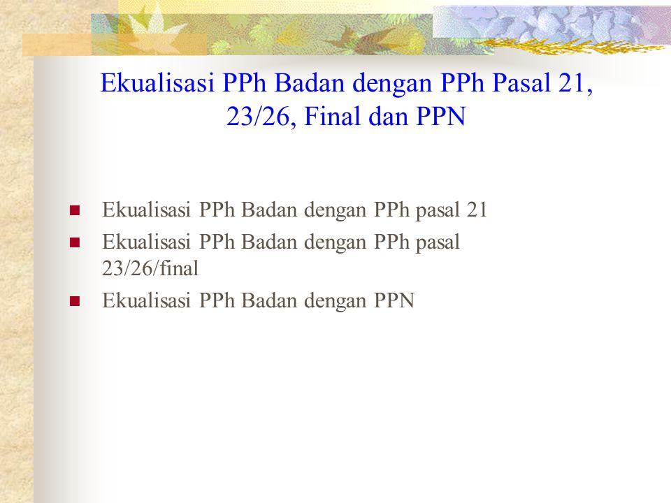 Ekualisasi PPh Badan dengan PPh Pasal 21, 23/26, Final dan PPN Ekualisasi PPh Badan dengan PPh pasal 21 Ekualisasi PPh Badan dengan PPh pasal 23/26/fi