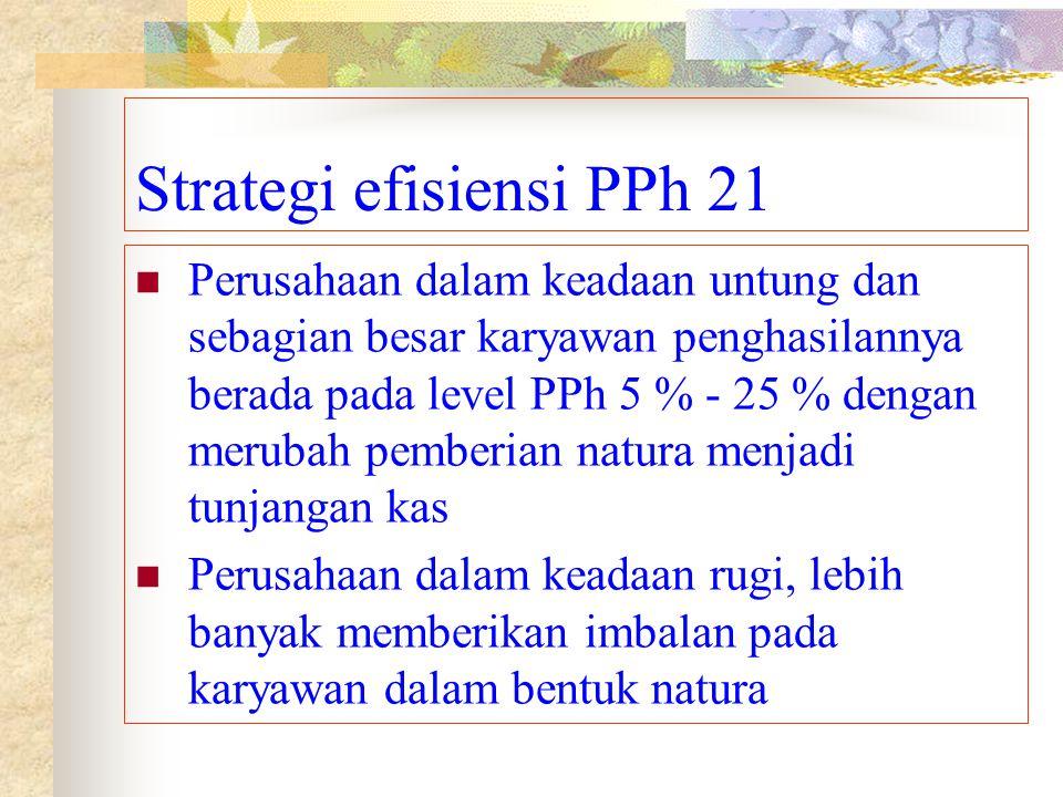 Strategi efisiensi PPh 21 Perusahaan dalam keadaan untung dan sebagian besar karyawan penghasilannya berada pada level PPh 5 % - 25 % dengan merubah p