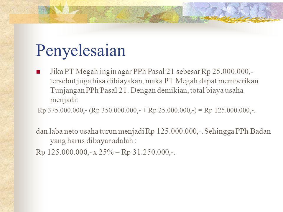 Penyelesaian Jika PT Megah ingin agar PPh Pasal 21 sebesar Rp 25.000.000,- tersebut juga bisa dibiayakan, maka PT Megah dapat memberikan Tunjangan PPh