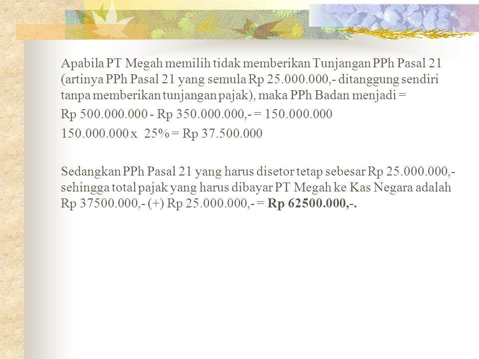 Apabila PT Megah memilih tidak memberikan Tunjangan PPh Pasal 21 (artinya PPh Pasal 21 yang semula Rp 25.000.000,- ditanggung sendiri tanpa memberikan