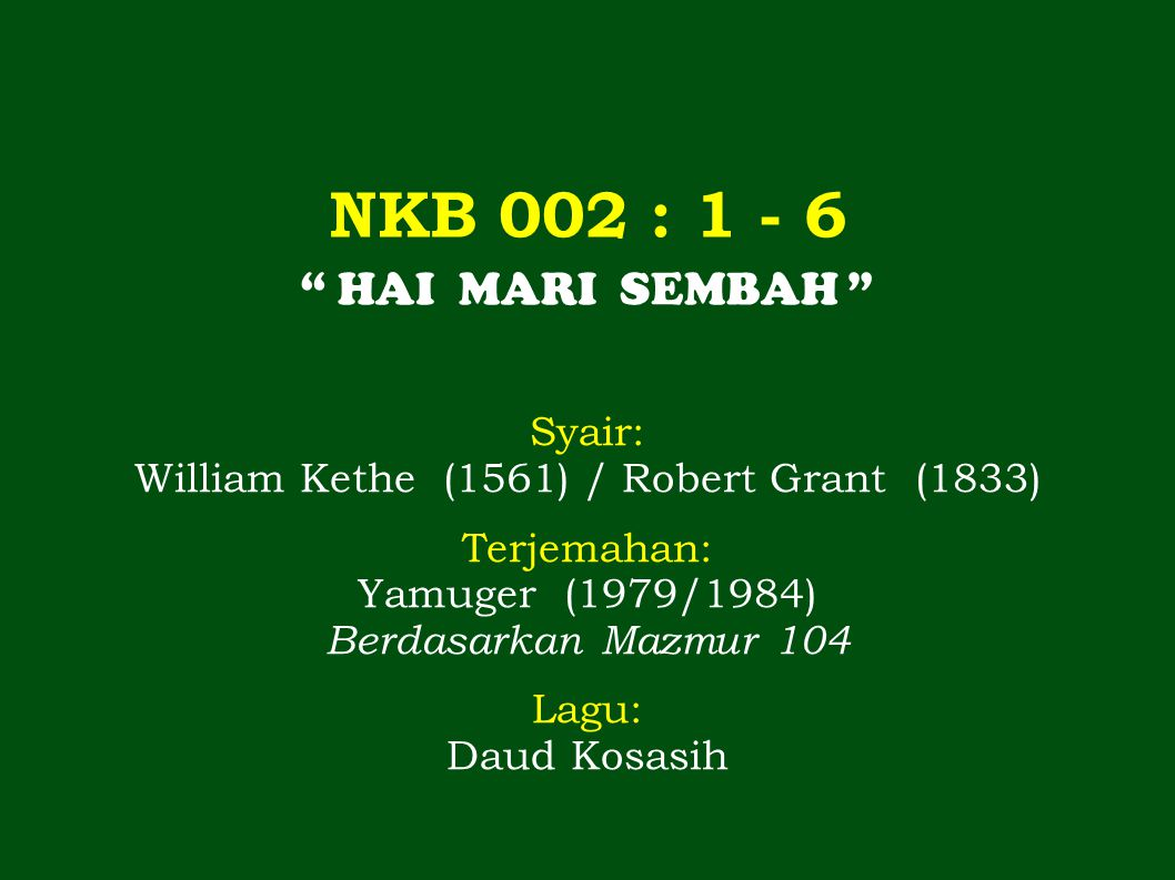 NKB 002 : 1 - 6 HAI MARI SEMBAH Syair: William Kethe (1561) / Robert Grant (1833) Terjemahan: Yamuger (1979/1984) Berdasarkan Mazmur 104 Lagu: Daud Kosasih