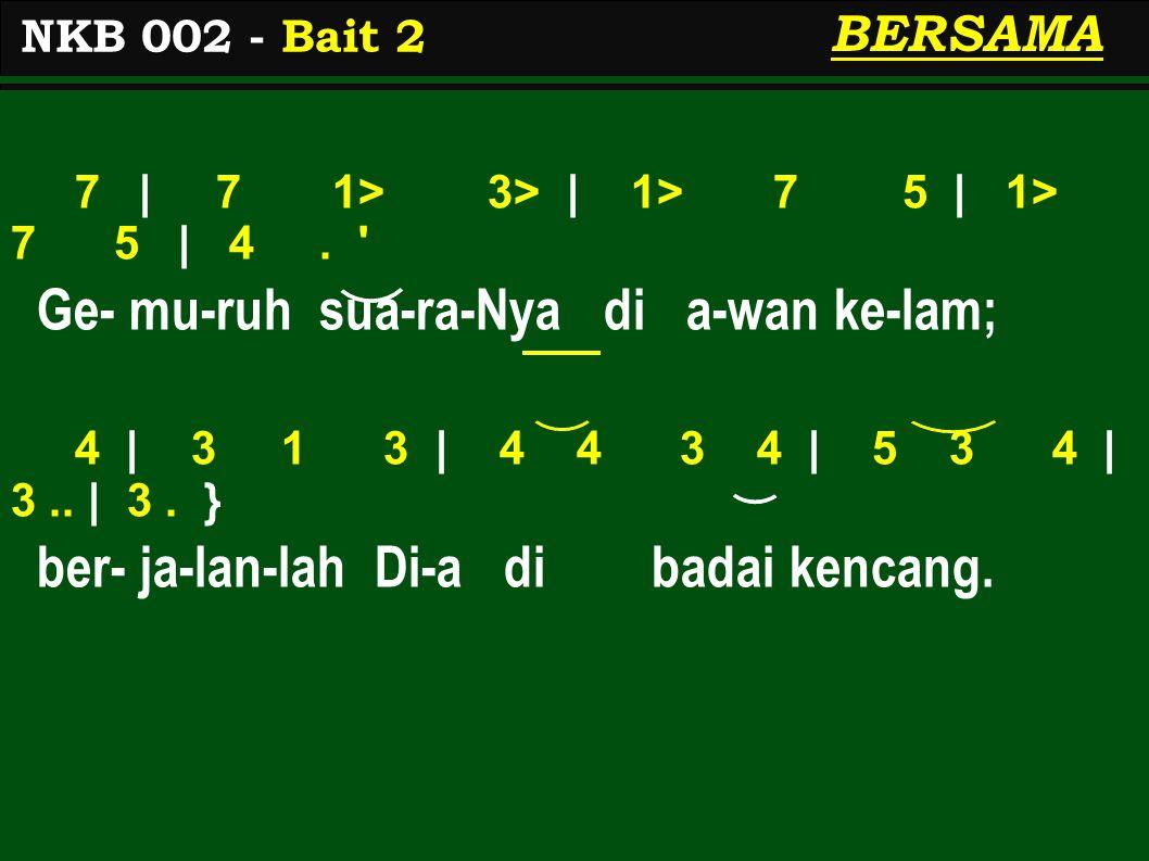 7 | 7 1> 3> | 1> 7 5 | 1> 7 5 | 4. ' Ge- mu-ruh sua-ra-Nya di a-wan ke-lam; 4 | 3 1 3 | 4 4 3 4 | 5 3 4 | 3.. | 3. } ber- ja-lan-lah Di-a di badai ken