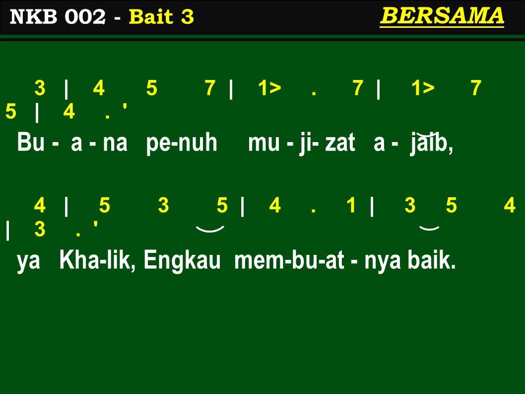 3 | 4 5 7 | 1>. 7 | 1> 7 5 | 4. ' Bu - a - na pe-nuh mu - ji- zat a - jaib, 4 | 5 3 5 | 4. 1 | 3 5 4 | 3. ' ya Kha-lik, Engkau mem-bu-at - nya baik. N
