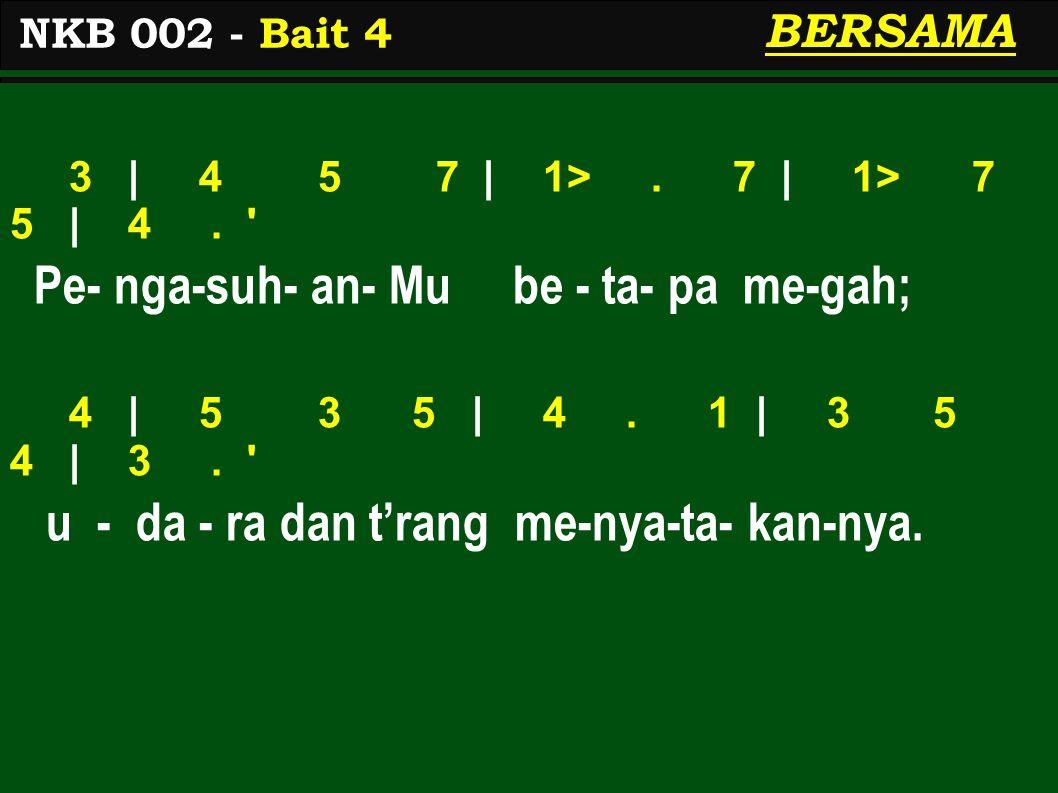 3 | 4 5 7 | 1>. 7 | 1> 7 5 | 4. ' Pe- nga-suh- an- Mu be - ta- pa me-gah; 4 | 5 3 5 | 4. 1 | 3 5 4 | 3. ' u - da - ra dan t'rang me-nya-ta- kan-nya. N