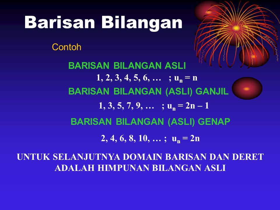 Barisan Bilangan Contoh BARISAN BILANGAN ASLI 1, 2, 3, 4, 5, 6, … ; u n = n BARISAN BILANGAN (ASLI) GANJIL 1, 3, 5, 7, 9, … ; u n = 2n – 1 BARISAN BILANGAN (ASLI) GENAP 2, 4, 6, 8, 10, … ; u n = 2n UNTUK SELANJUTNYA DOMAIN BARISAN DAN DERET ADALAH HIMPUNAN BILANGAN ASLI