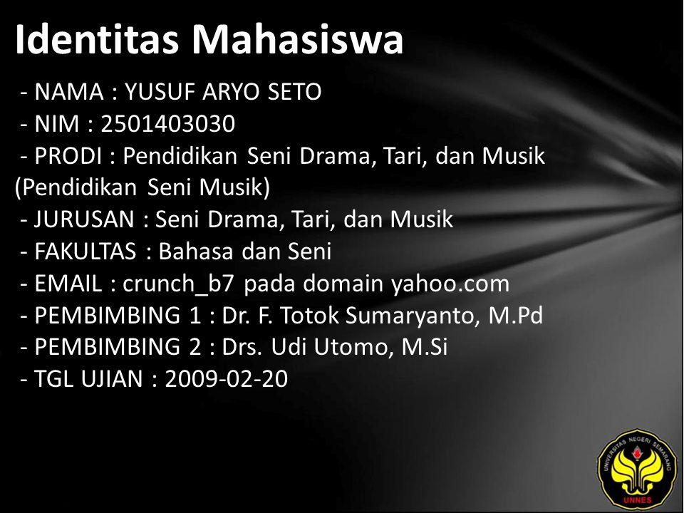 Identitas Mahasiswa - NAMA : YUSUF ARYO SETO - NIM : 2501403030 - PRODI : Pendidikan Seni Drama, Tari, dan Musik (Pendidikan Seni Musik) - JURUSAN : Seni Drama, Tari, dan Musik - FAKULTAS : Bahasa dan Seni - EMAIL : crunch_b7 pada domain yahoo.com - PEMBIMBING 1 : Dr.