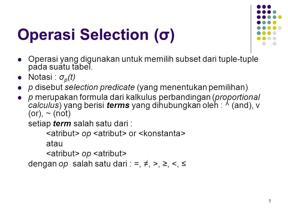 5 Operasi Selection (σ) Operasi yang digunakan untuk memilih subset dari tuple-tuple pada suatu tabel. Notasi : σ p (t) p disebut selection predicate