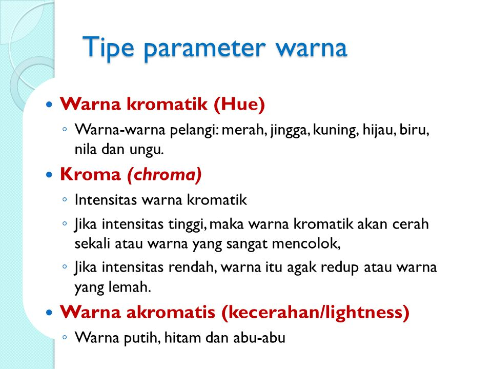 Tipe parameter warna Warna kromatik (Hue) ◦ Warna-warna pelangi: merah, jingga, kuning, hijau, biru, nila dan ungu.