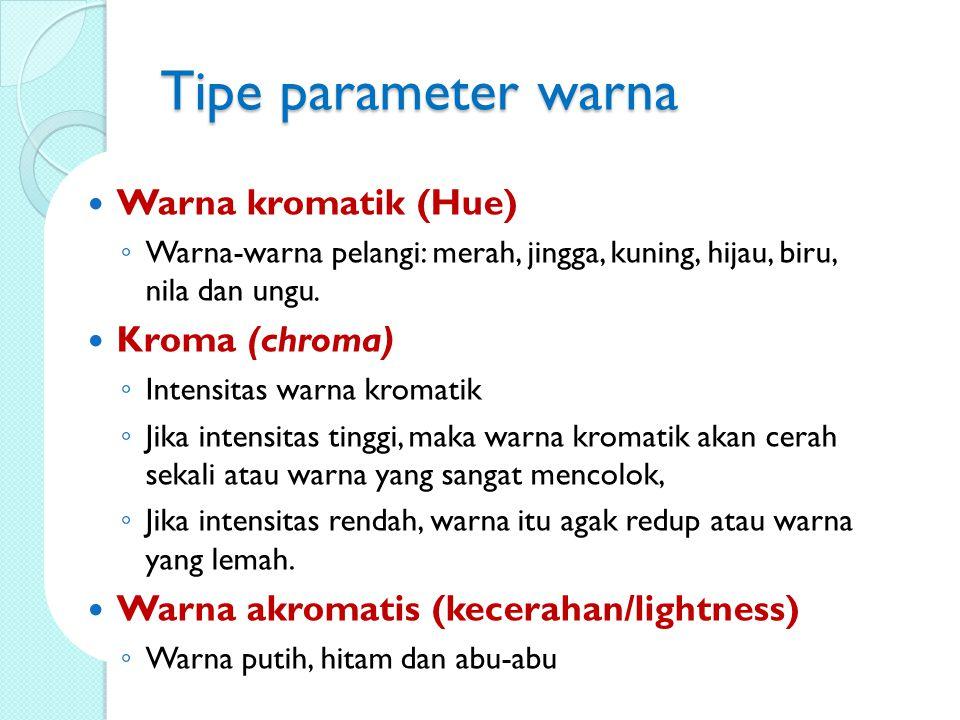 Tipe parameter warna Warna kromatik (Hue) ◦ Warna-warna pelangi: merah, jingga, kuning, hijau, biru, nila dan ungu. Kroma (chroma) ◦ Intensitas warna