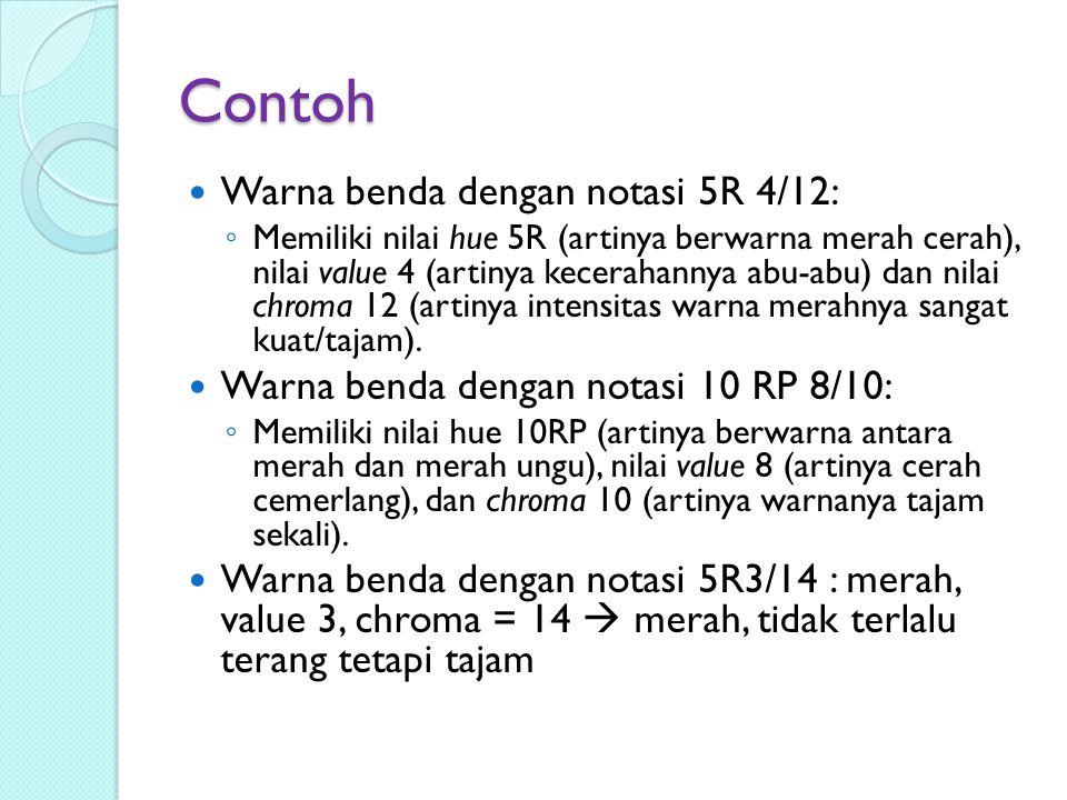 Contoh Warna benda dengan notasi 5R 4/12: ◦ Memiliki nilai hue 5R (artinya berwarna merah cerah), nilai value 4 (artinya kecerahannya abu-abu) dan nil