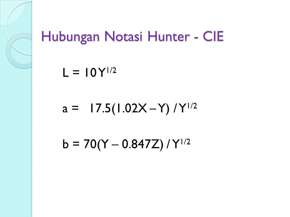 Hubungan Notasi Hunter - CIE L = 10 Y 1/2 a = 17.5(1.02X – Y) / Y 1/2 b = 70(Y – 0.847Z) / Y 1/2