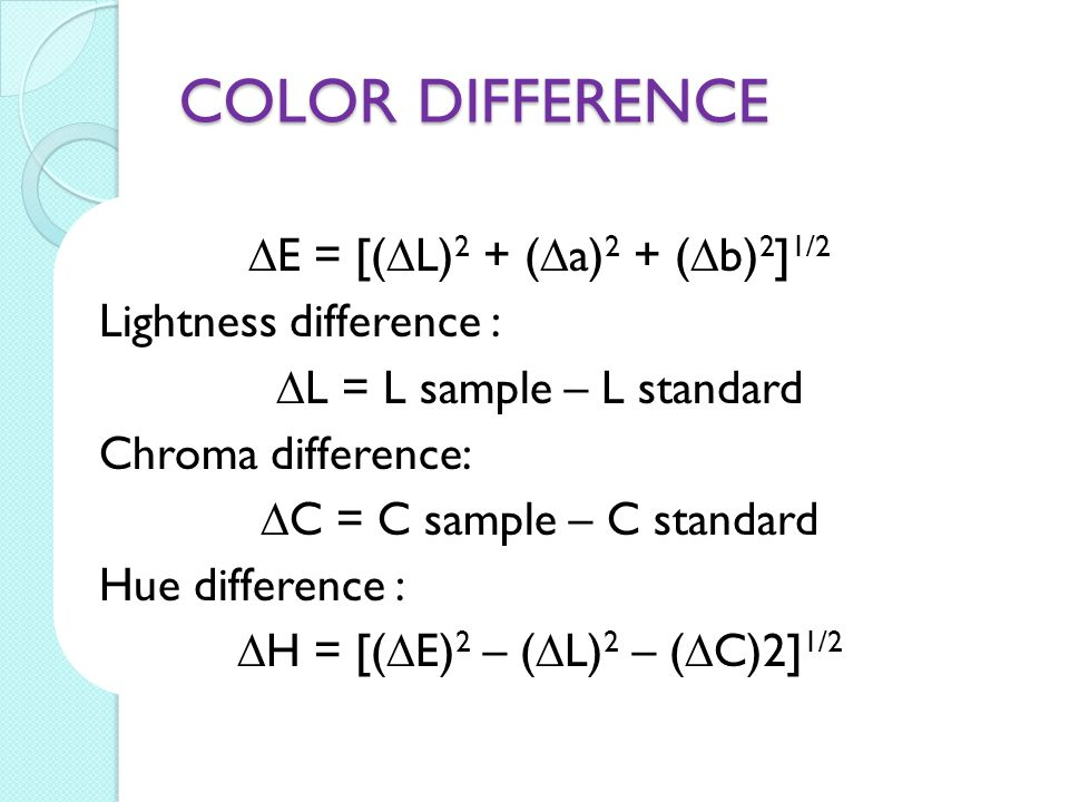 COLOR DIFFERENCE  E = [(  L) 2 + (  a) 2 + (  b) 2 ] 1/2 Lightness difference :  L = L sample – L standard Chroma difference:  C = C sample – C