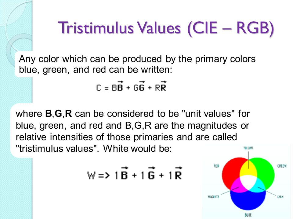 Tristimulus Values (CIE – RGB) Any color which can be produced by the primary colors blue, green, and red can be written: where B,G,R can be considere