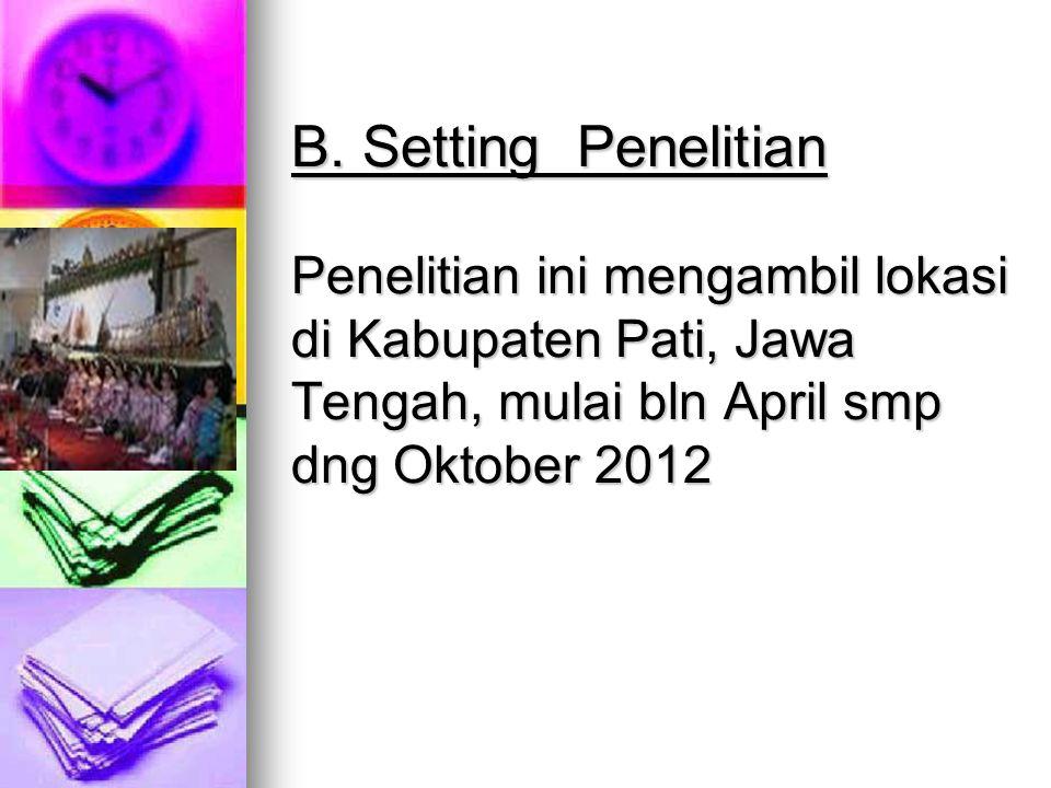 B. Setting Penelitian Penelitian ini mengambil lokasi di Kabupaten Pati, Jawa Tengah, mulai bln April smp dng Oktober 2012