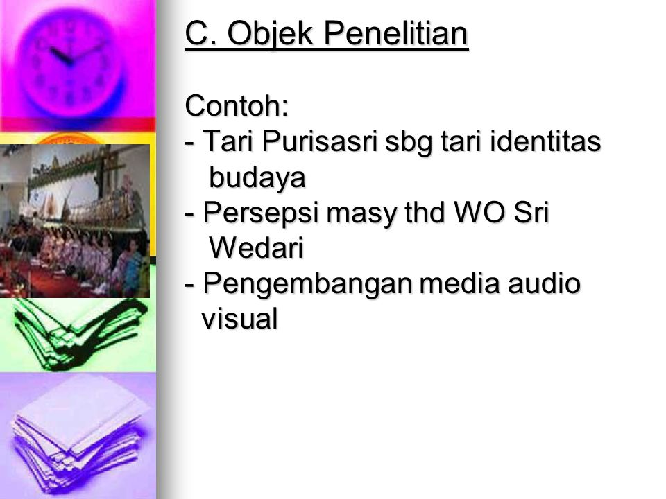 C. Objek Penelitian Contoh: - Tari Purisasri sbg tari identitas budaya - Persepsi masy thd WO Sri Wedari - Pengembangan media audio visual