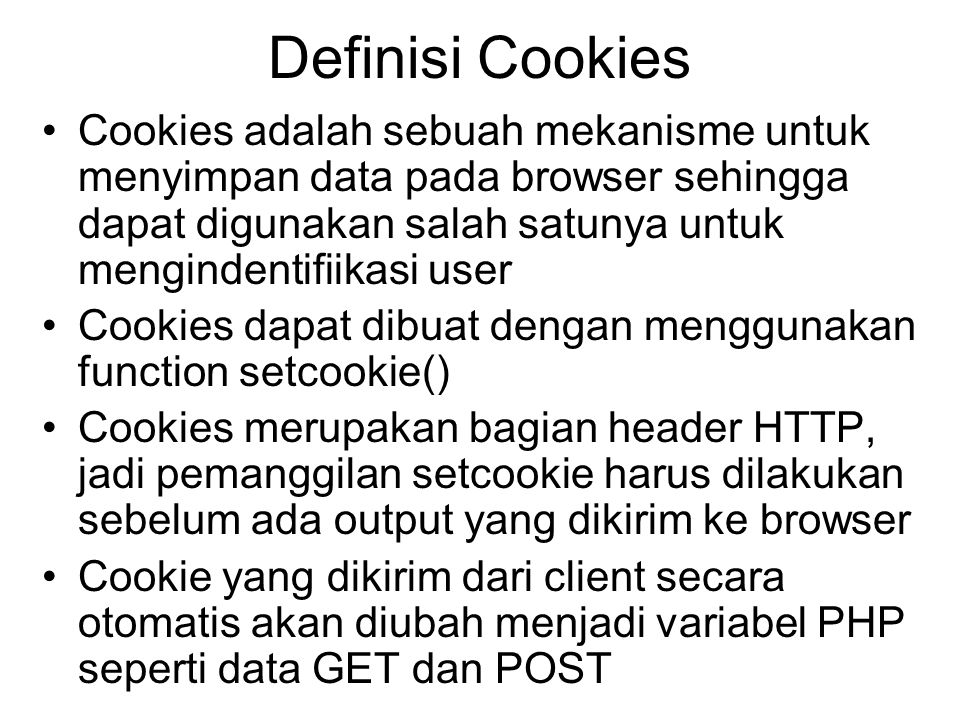 Definisi Cookies Cookies adalah sebuah mekanisme untuk menyimpan data pada browser sehingga dapat digunakan salah satunya untuk mengindentifiikasi user Cookies dapat dibuat dengan menggunakan function setcookie() Cookies merupakan bagian header HTTP, jadi pemanggilan setcookie harus dilakukan sebelum ada output yang dikirim ke browser Cookie yang dikirim dari client secara otomatis akan diubah menjadi variabel PHP seperti data GET dan POST