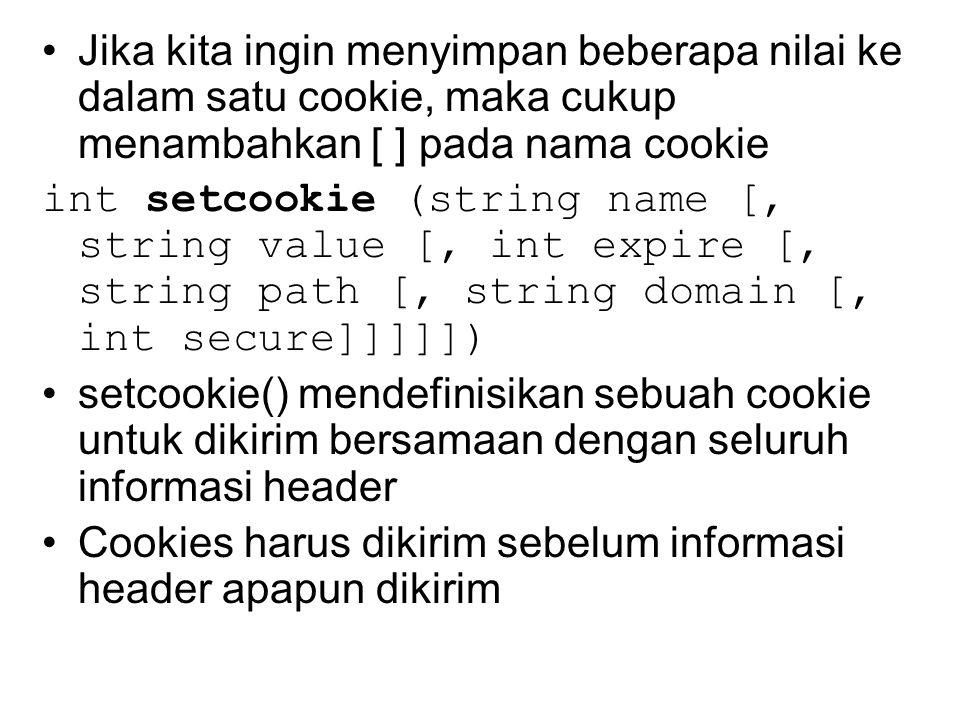 Jika kita ingin menyimpan beberapa nilai ke dalam satu cookie, maka cukup menambahkan [ ] pada nama cookie int setcookie (string name [, string value [, int expire [, string path [, string domain [, int secure]]]]]) setcookie() mendefinisikan sebuah cookie untuk dikirim bersamaan dengan seluruh informasi header Cookies harus dikirim sebelum informasi header apapun dikirim