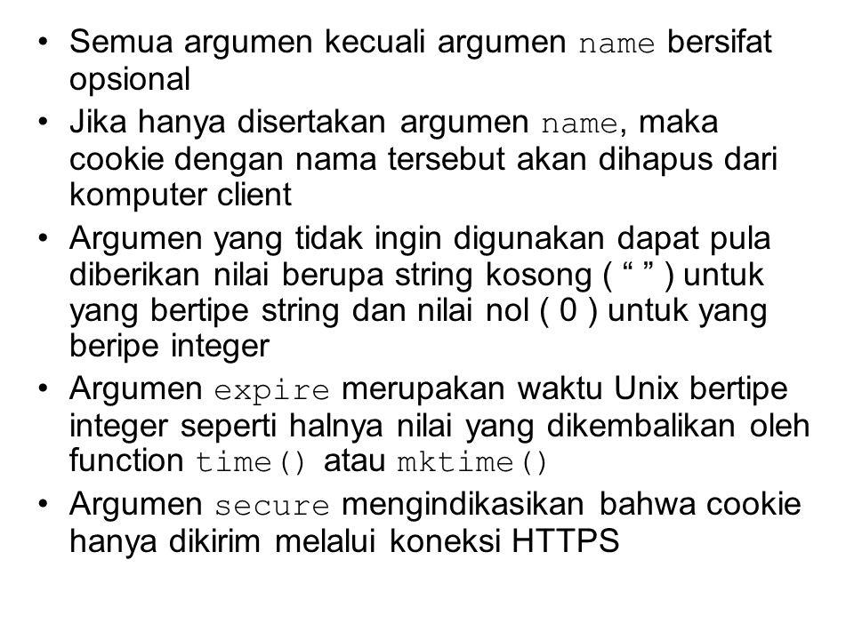 Semua argumen kecuali argumen name bersifat opsional Jika hanya disertakan argumen name, maka cookie dengan nama tersebut akan dihapus dari komputer client Argumen yang tidak ingin digunakan dapat pula diberikan nilai berupa string kosong ( ) untuk yang bertipe string dan nilai nol ( 0 ) untuk yang beripe integer Argumen expire merupakan waktu Unix bertipe integer seperti halnya nilai yang dikembalikan oleh function time() atau mktime() Argumen secure mengindikasikan bahwa cookie hanya dikirim melalui koneksi HTTPS